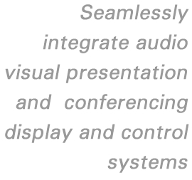 Seamlessly integrate audio visual presentation and conferencing display and control systems