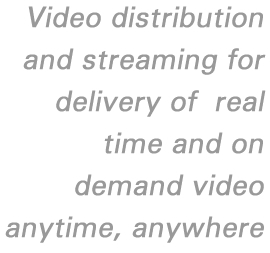 Video distribution and streaming for delivery of real time and on demand video anytime, anywhere